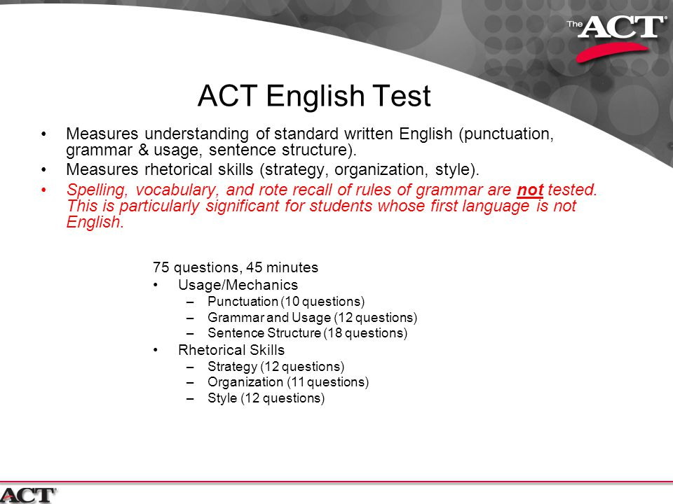 ACT English Test Measures understanding of standard written English (punctuation, grammar & usage, sentence structure).