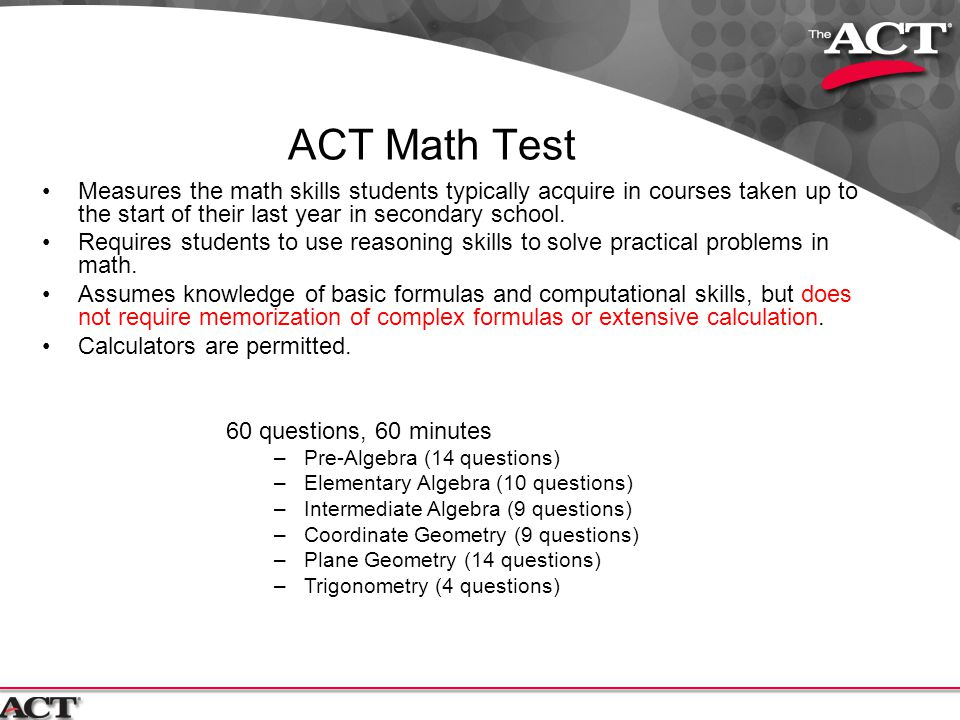 ACT Math Test Measures the math skills students typically acquire in courses taken up to the start of their last year in secondary school.