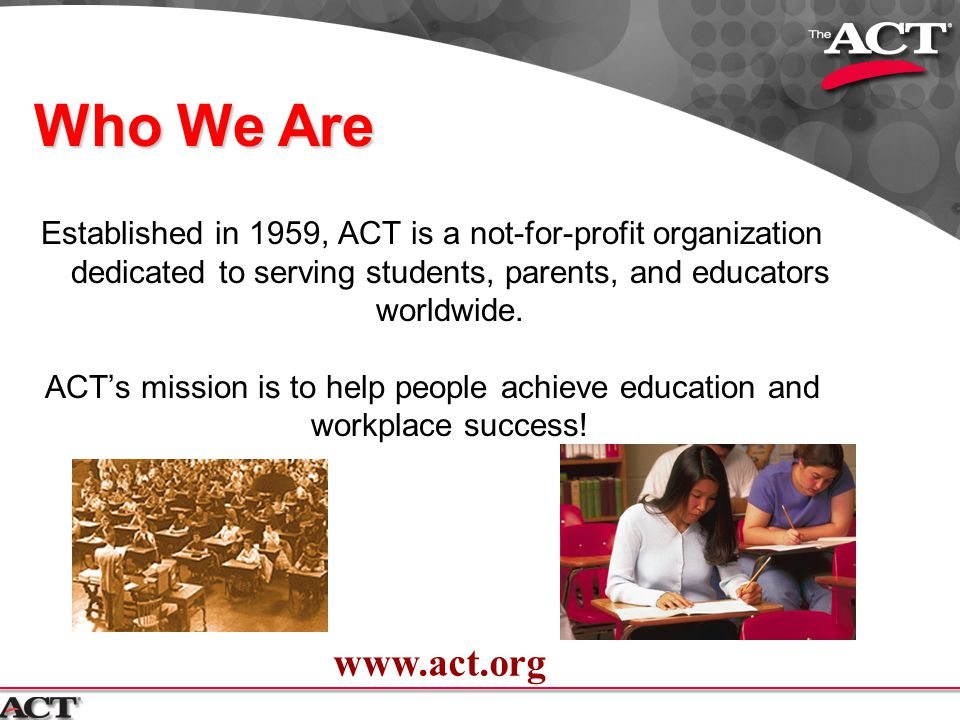 Who We Are Established in 1959, ACT is a not-for-profit organization dedicated to serving students, parents, and educators worldwide.