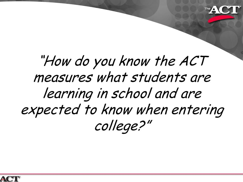 How do you know the ACT measures what students are learning in school and are expected to know when entering college