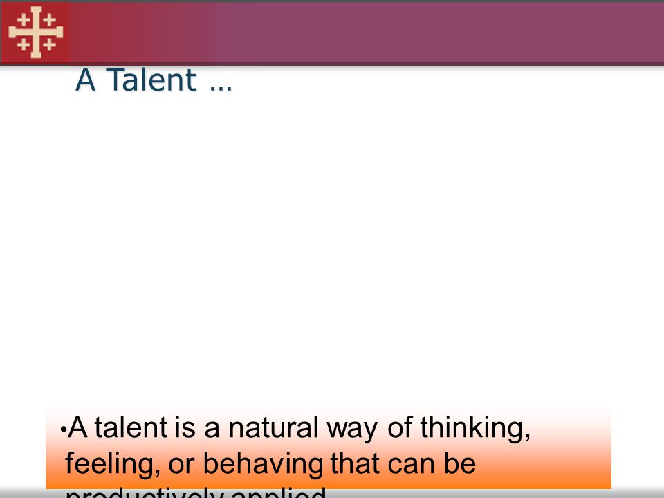 A Talent … A talent is a natural way of thinking, feeling, or behaving that can be productively applied.
