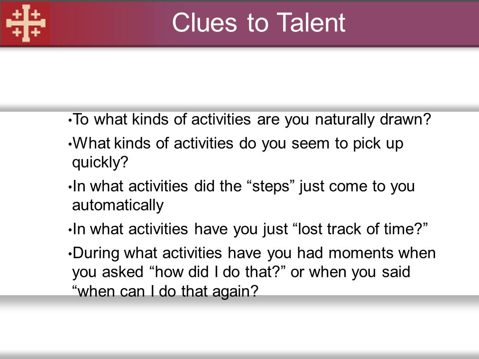 Clues to Talent To what kinds of activities are you naturally drawn
