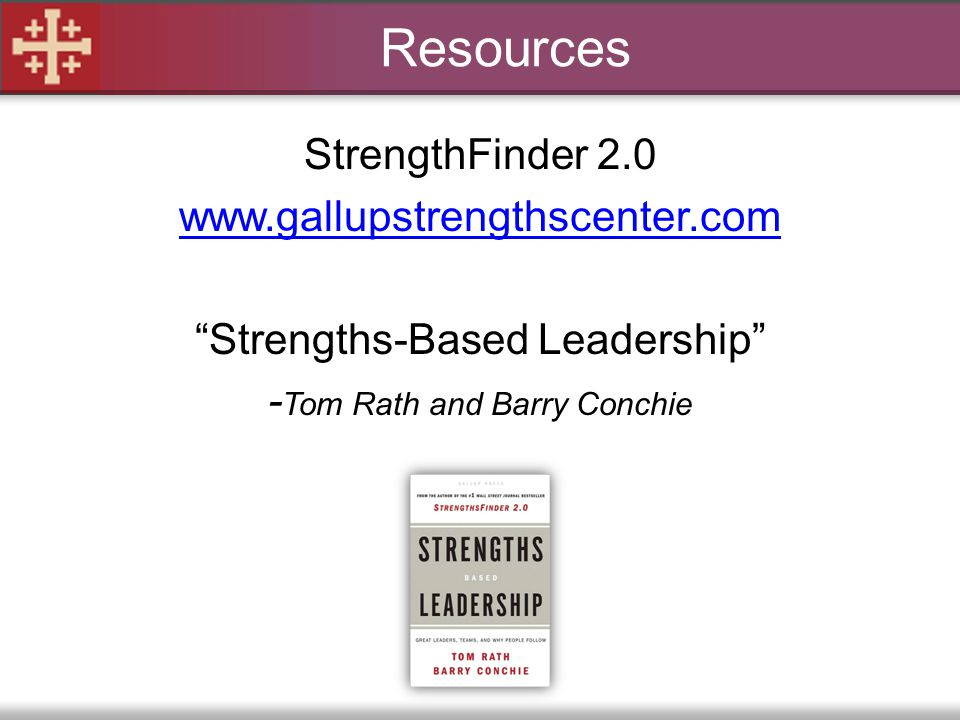 Resources StrengthFinder 2.0 www.gallupstrengthscenter.com Strengths-Based Leadership -Tom Rath and Barry Conchie
