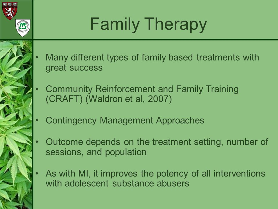 Family Therapy Many different types of family based treatments with great success.