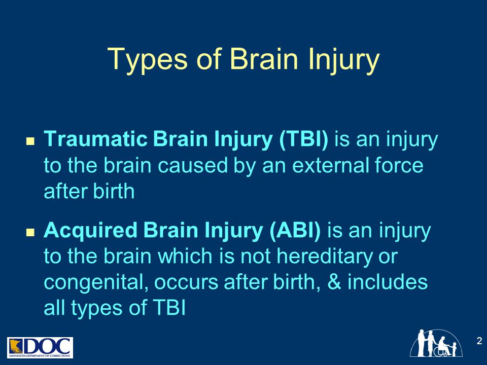 Types of Brain Injury Traumatic Brain Injury (TBI) is an injury to the brain caused by an external force after birth.