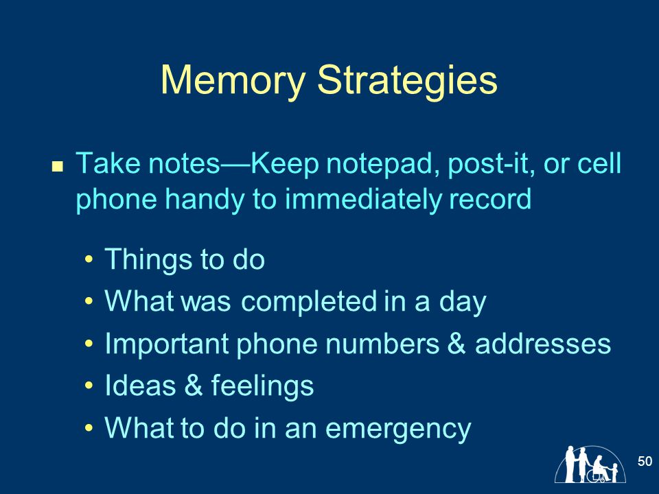 Memory Strategies Take notes—Keep notepad, post-it, or cell phone handy to immediately record. Things to do.