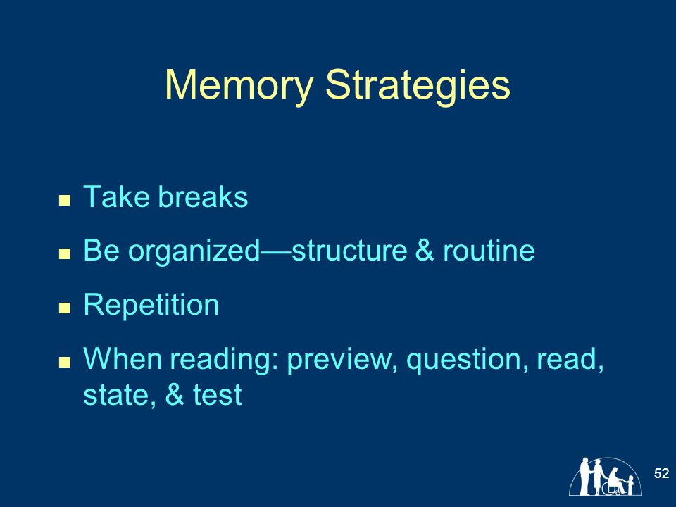 Memory Strategies Take breaks Be organized—structure & routine