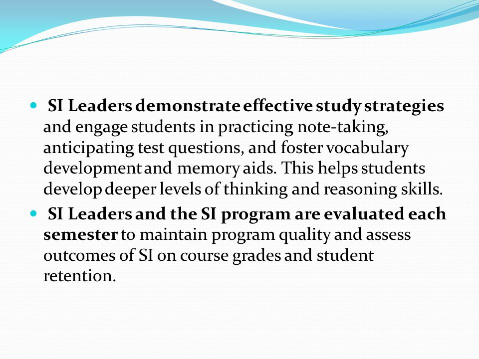 SI Leaders demonstrate effective study strategies and engage students in practicing note-taking, anticipating test questions, and foster vocabulary development and memory aids. This helps students develop deeper levels of thinking and reasoning skills.
