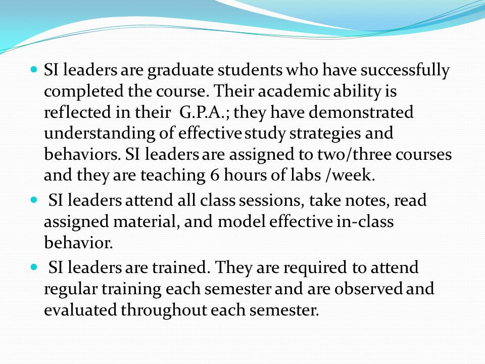 SI leaders are graduate students who have successfully completed the course. Their academic ability is reflected in their G.P.A.; they have demonstrated understanding of effective study strategies and behaviors. SI leaders are assigned to two/three courses and they are teaching 6 hours of labs /week.