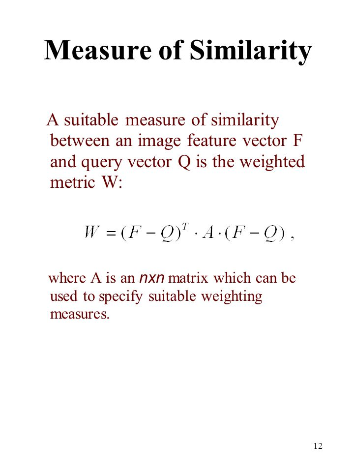 Measure of Similarity A suitable measure of similarity between an image feature vector F and query vector Q is the weighted metric W: