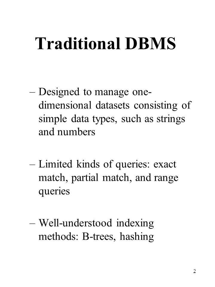 Traditional DBMS Designed to manage one-dimensional datasets consisting of simple data types, such as strings and numbers.