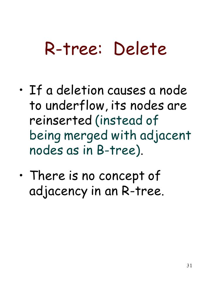 R-tree: Delete If a deletion causes a node to underflow, its nodes are reinserted (instead of being merged with adjacent nodes as in B-tree).