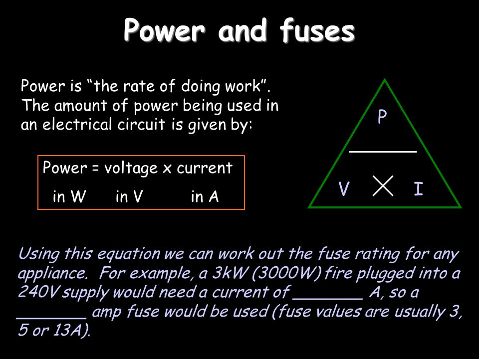 Power and fuses Power is the rate of doing work . The amount of power being used in an electrical circuit is given by: