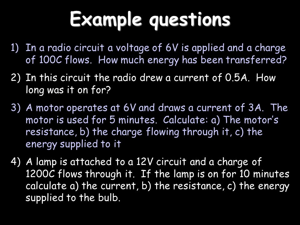 Example questions In a radio circuit a voltage of 6V is applied and a charge of 100C flows. How much energy has been transferred