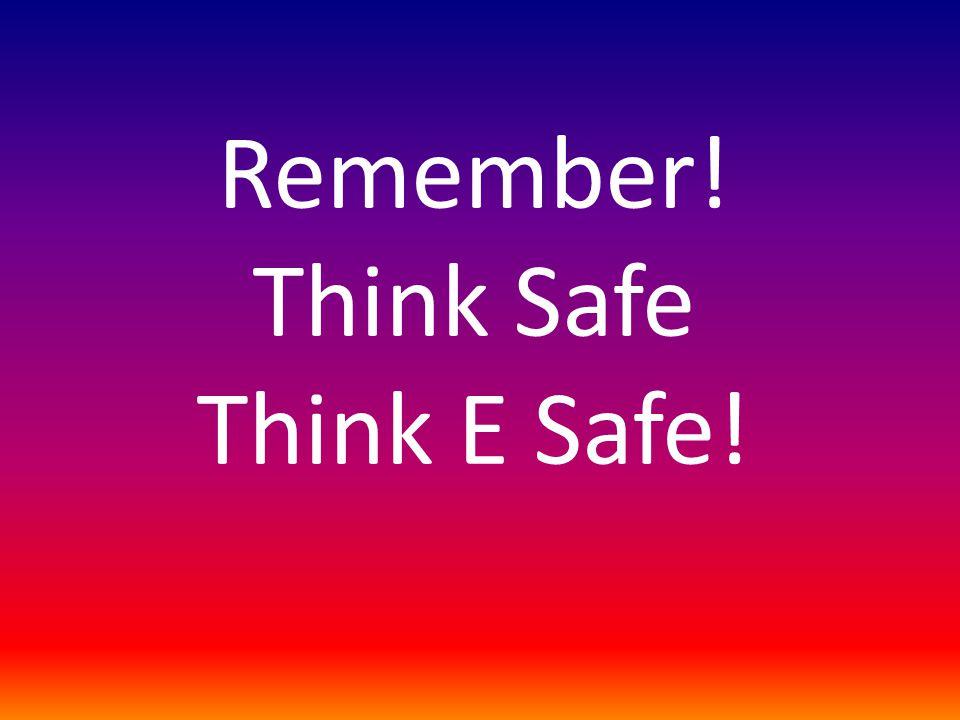 Remember! Think Safe Think E Safe!