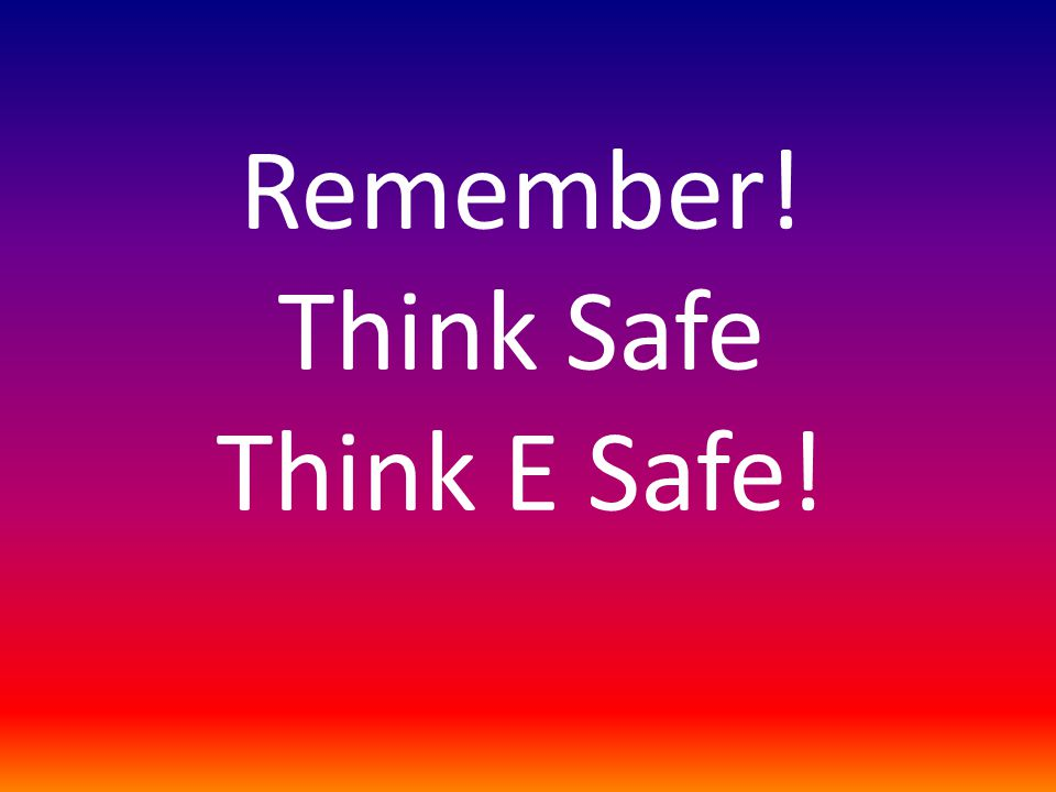 Remember! Think Safe Think E Safe!