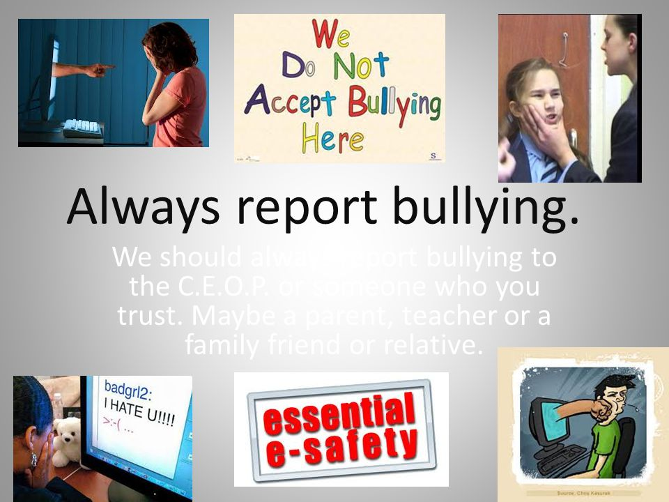Always report bullying.