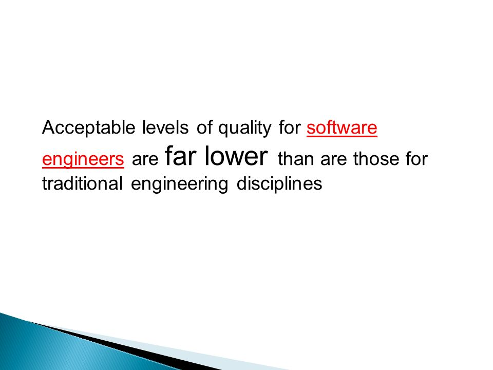 Acceptable levels of quality for software engineers are far lower than are those for traditional engineering disciplines