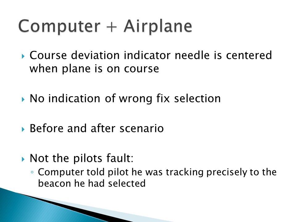 Computer + Airplane Course deviation indicator needle is centered when plane is on course. No indication of wrong fix selection.