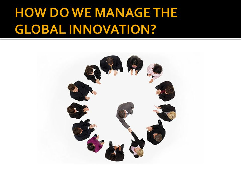 HOW DO WE MANAGE THE GLOBAL INNOVATION