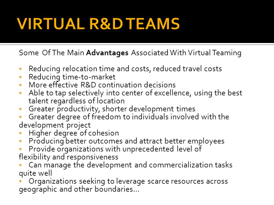 VIRTUAL R&D TEAMS Some Of The Main Advantages Associated With Virtual Teaming. Reducing relocation time and costs, reduced travel costs.