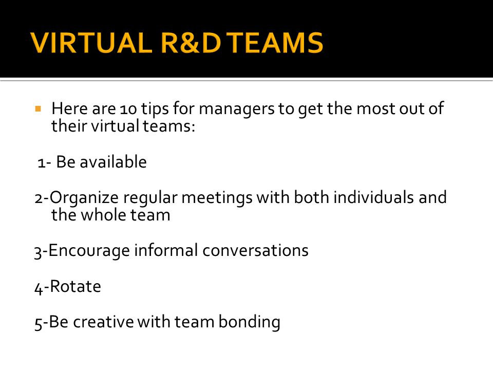 VIRTUAL R&D TEAMS Here are 10 tips for managers to get the most out of their virtual teams: 1- Be available.
