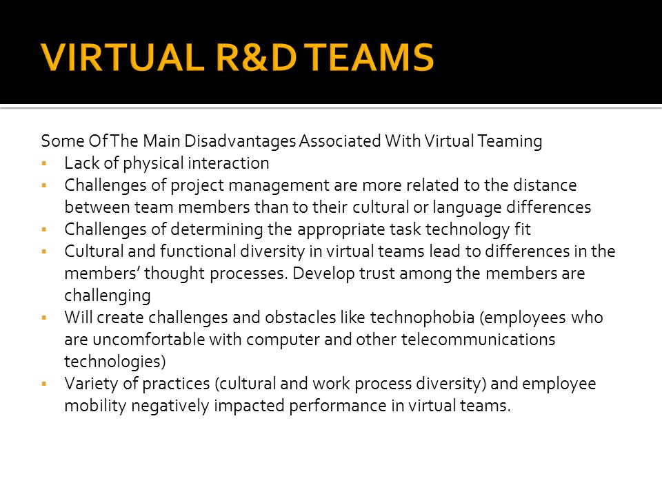 VIRTUAL R&D TEAMS Some Of The Main Disadvantages Associated With Virtual Teaming. Lack of physical interaction.