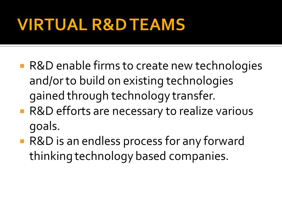 VIRTUAL R&D TEAMS R&D enable firms to create new technologies and/or to build on existing technologies gained through technology transfer.