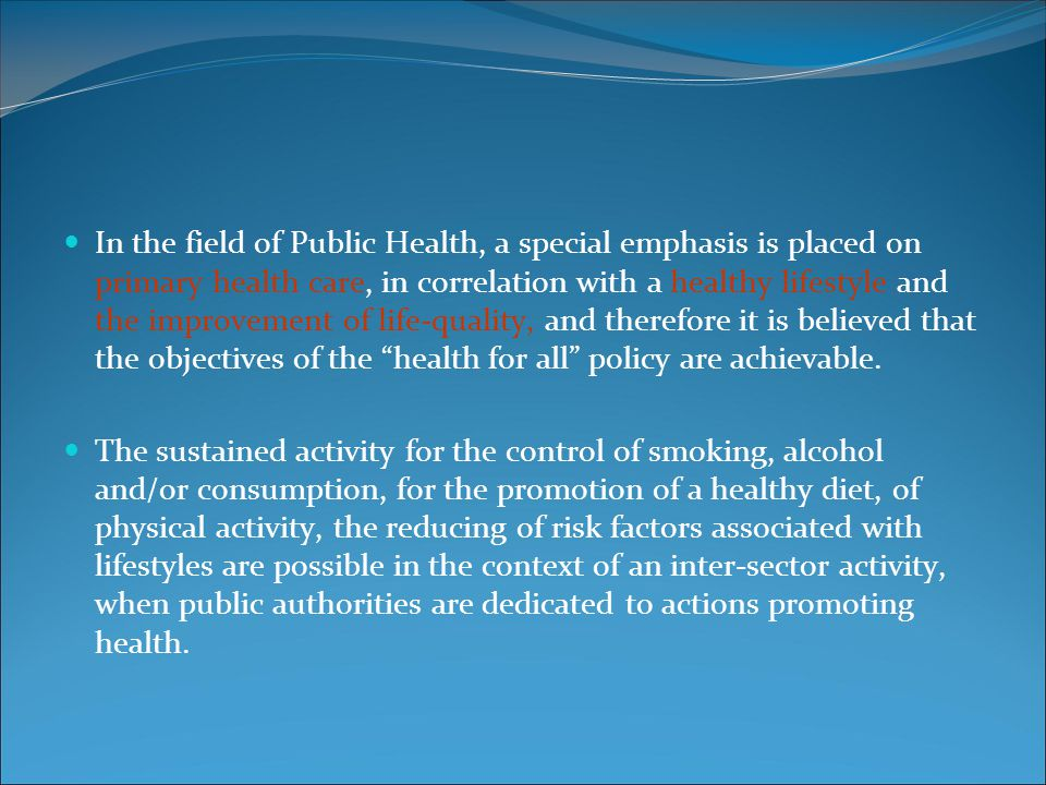 In the field of Public Health, a special emphasis is placed on primary health care, in correlation with a healthy lifestyle and the improvement of life-quality, and therefore it is believed that the objectives of the health for all policy are achievable.