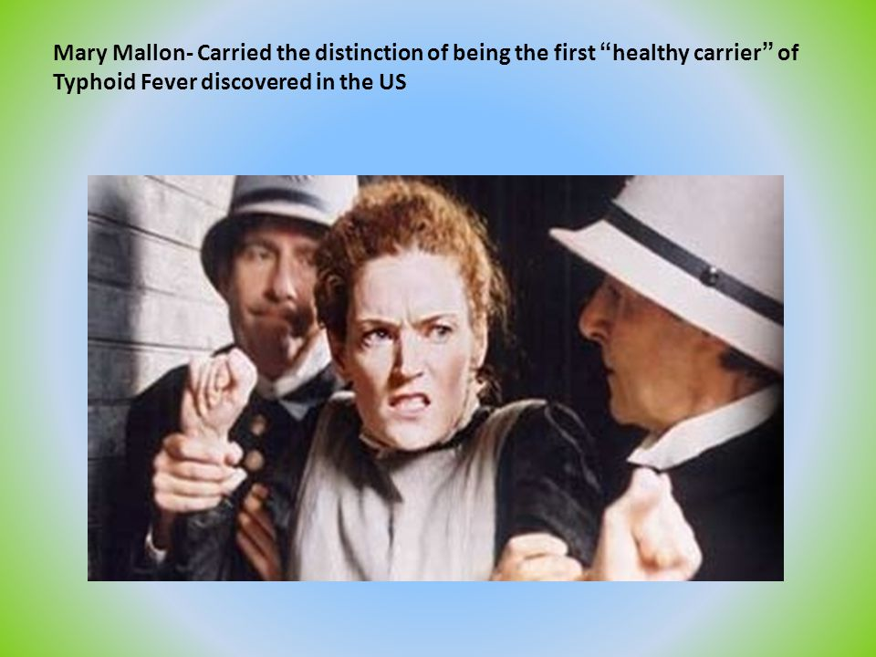 Mary Mallon- Carried the distinction of being the first healthy carrier of Typhoid Fever discovered in the US
