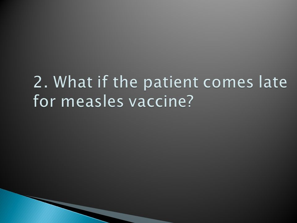2. What if the patient comes late for measles vaccine