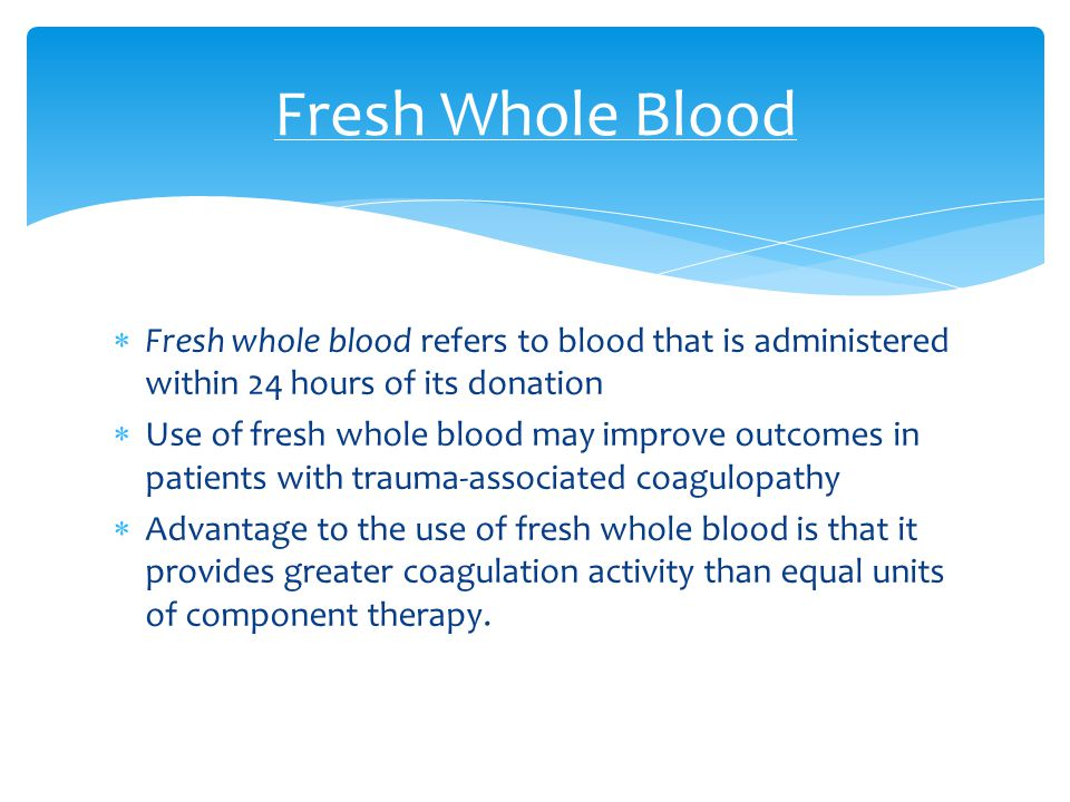 Fresh Whole Blood Fresh whole blood refers to blood that is administered within 24 hours of its donation.
