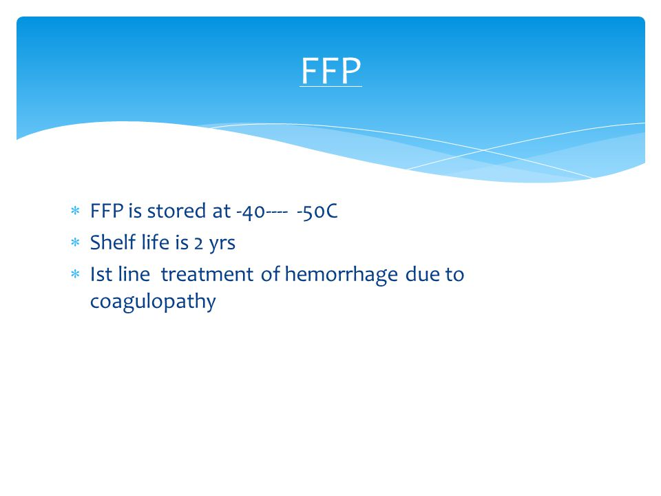 FFP FFP is stored at -40---- -50C Shelf life is 2 yrs