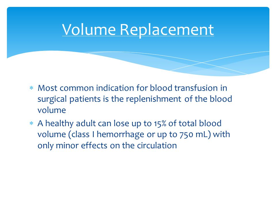 Volume Replacement Most common indication for blood transfusion in surgical patients is the replenishment of the blood volume.
