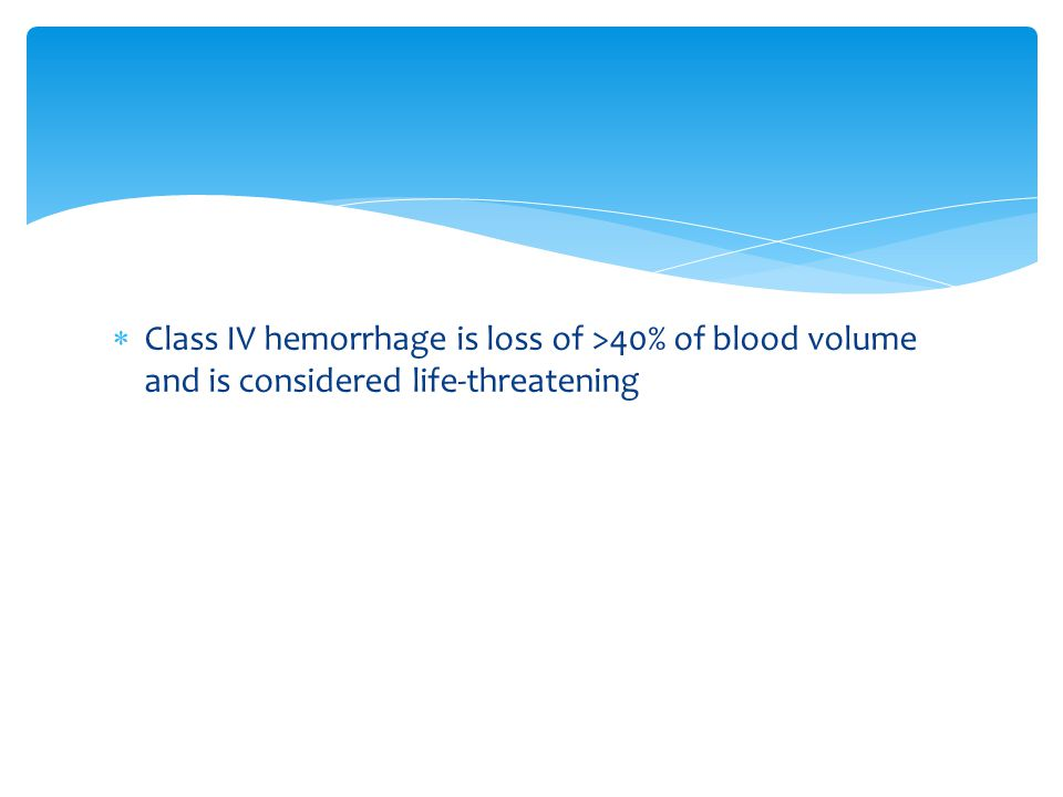 Class IV hemorrhage is loss of >40% of blood volume and is considered life-threatening