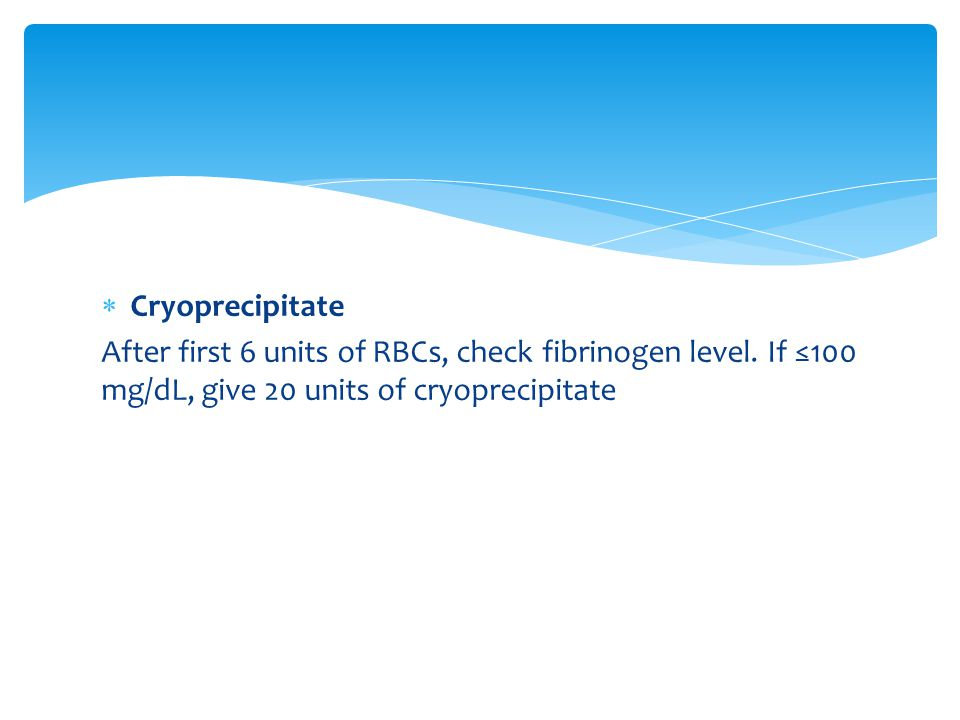 Cryoprecipitate After first 6 units of RBCs, check fibrinogen level.