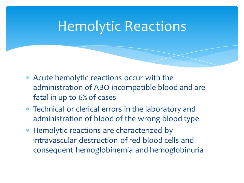 Hemolytic Reactions Acute hemolytic reactions occur with the administration of ABO-incompatible blood and are fatal in up to 6% of cases.
