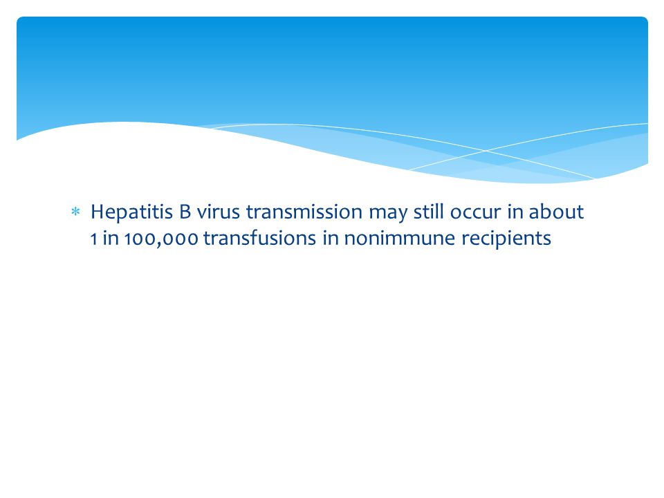 Hepatitis B virus transmission may still occur in about 1 in 100,000 transfusions in nonimmune recipients