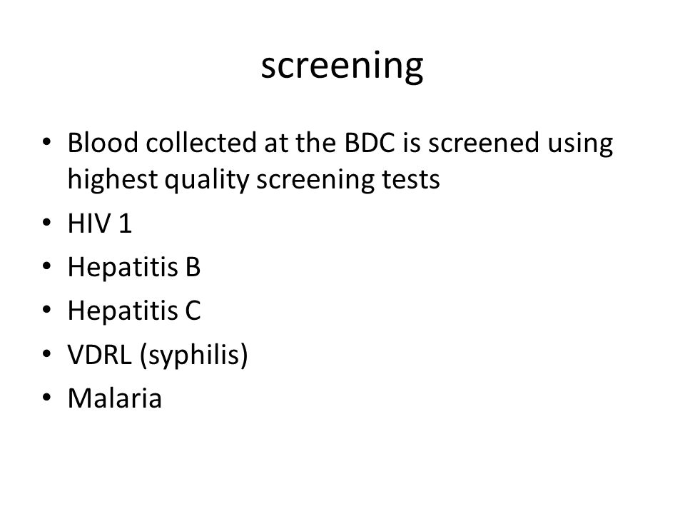 screening Blood collected at the BDC is screened using highest quality screening tests. HIV 1. Hepatitis B.