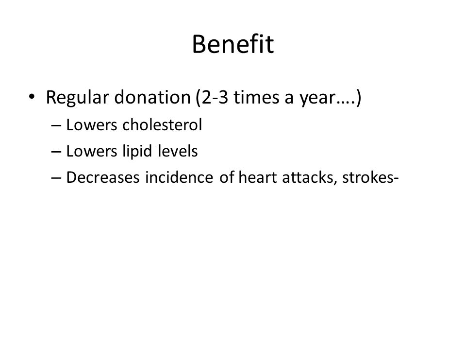 Benefit Regular donation (2-3 times a year….) Lowers cholesterol