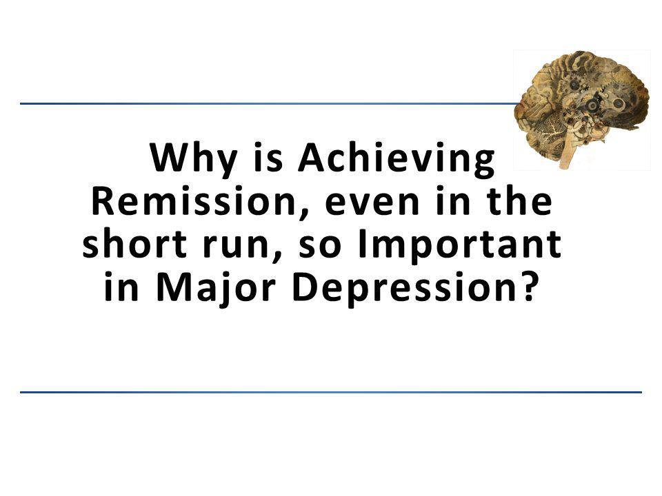 Why is Achieving Remission, even in the short run, so Important in Major Depression