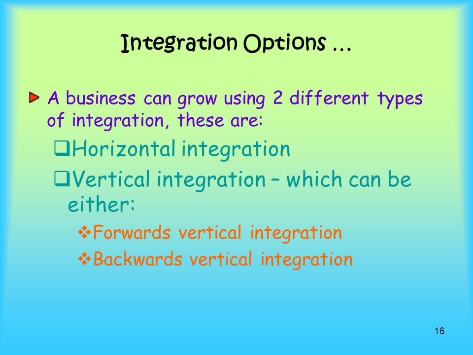 Horizontal integration Vertical integration – which can be either: