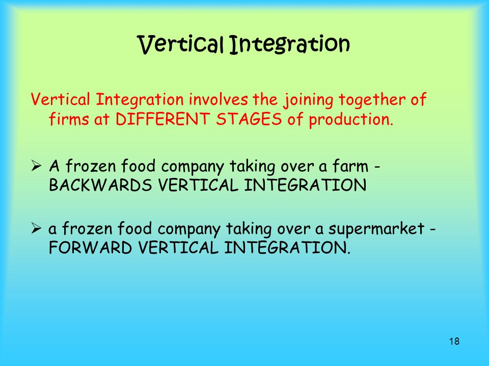 Vertical Integration Vertical Integration involves the joining together of firms at DIFFERENT STAGES of production.