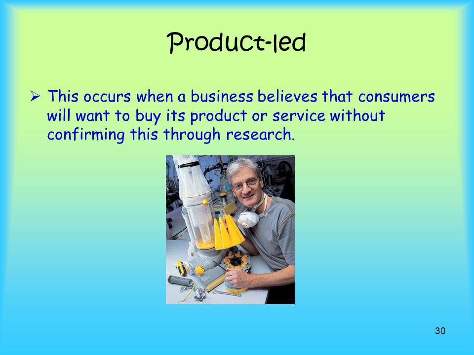 Product-led This occurs when a business believes that consumers will want to buy its product or service without confirming this through research.