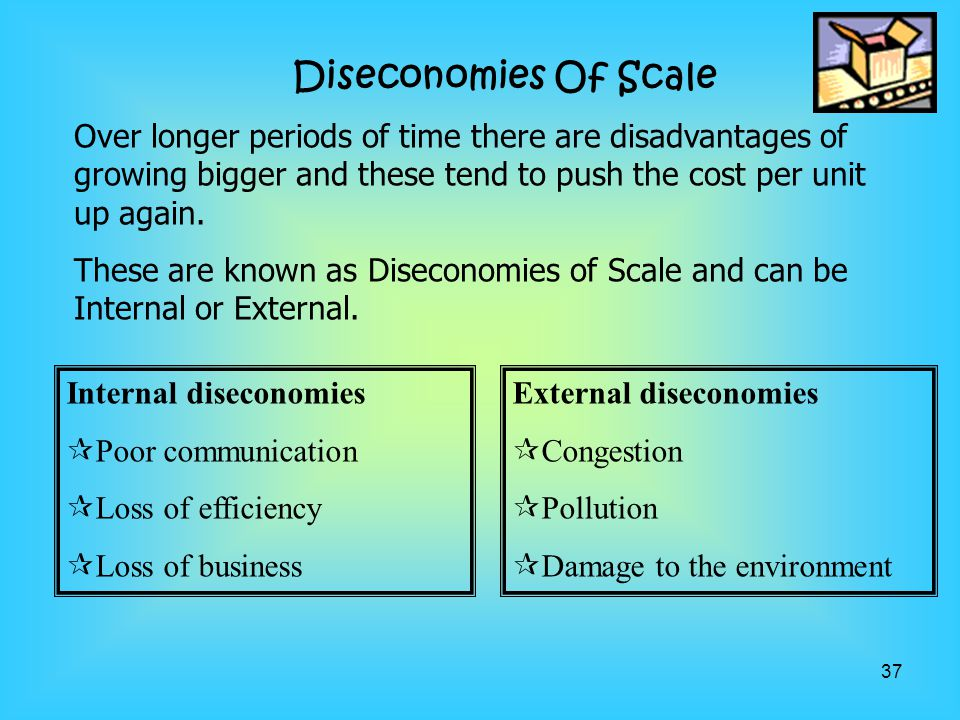 Diseconomies Of Scale Over longer periods of time there are disadvantages of growing bigger and these tend to push the cost per unit up again.