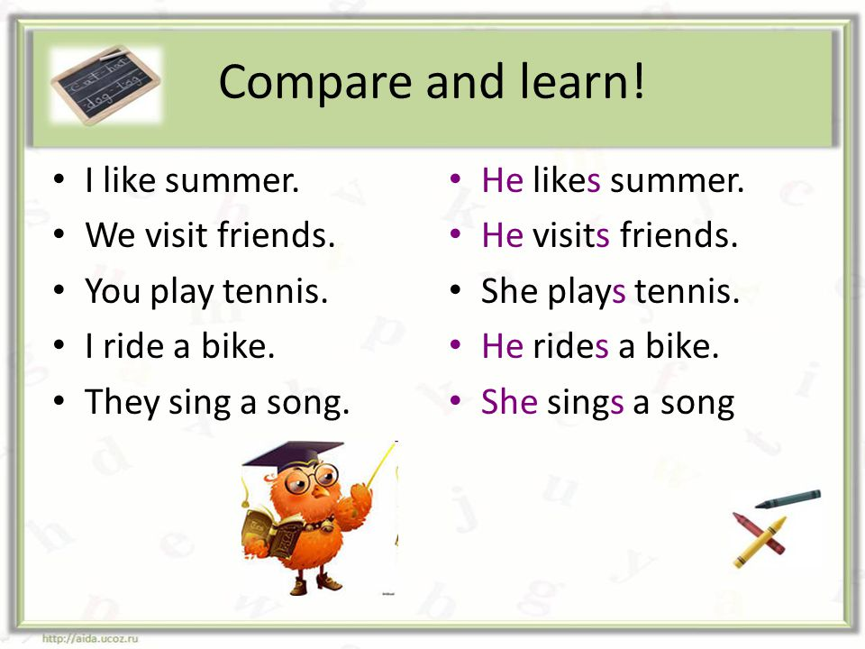 Compare and learn! I like summer. We visit friends. You play tennis.