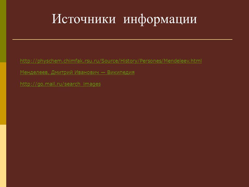 Источники информации http://physchem.chimfak.rsu.ru/Source/History/Persones/Mendeleev.html. Менделеев, Дмитрий Иванович — Википедия.