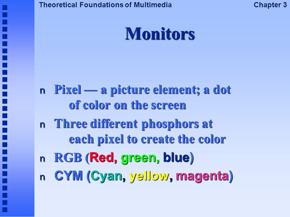 Monitors Pixel — a picture element; a dot of color on the screen
