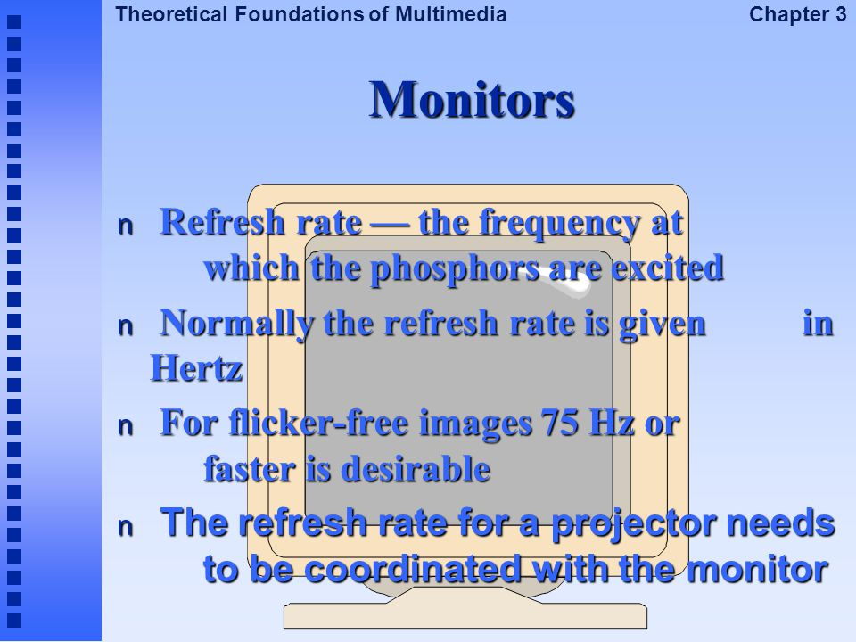 Monitors Refresh rate — the frequency at which the phosphors are excited. Normally the refresh rate is given in Hertz.