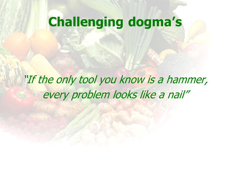 Challenging dogma's If the only tool you know is a hammer, every problem looks like a nail
